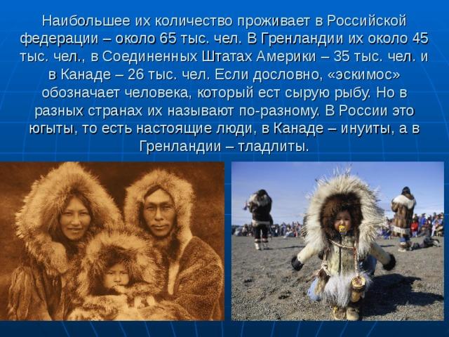 Наибольшее их количество проживает в Российской федерации – около 65 тыс. чел. В Гренландии их около 45 тыс. чел., в Соединенных Штатах Америки – 35 тыс. чел. и в Канаде – 26 тыс. чел. Если дословно, «эскимос» обозначает человека, который ест сырую рыбу. Но в разных странах их называют по-разному. В России это югыты, то есть настоящие люди, в Канаде – инуиты, а в Гренландии – тладлиты.
