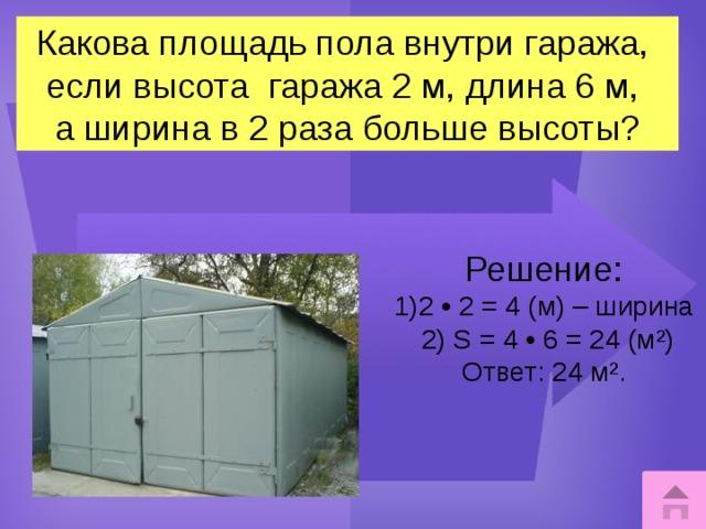Какова площадь пола внутри гаража, если высота гаража 2 м, длина 6 м, а ширина в 2 раза больше высоты? Решение: 2 • 2 = 4 (м) – ширина  2) S = 4 • 6 = 24 (м²) Ответ: 24 м².