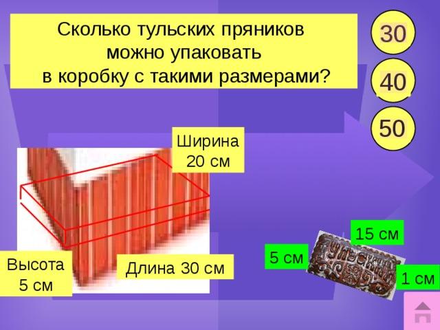 30 Сколько тульских пряников можно упаковать  в коробку с такими размерами? 40 50 Ширина 20 см 15 см 5 см Высота 5 см Длина 30 см 1 см