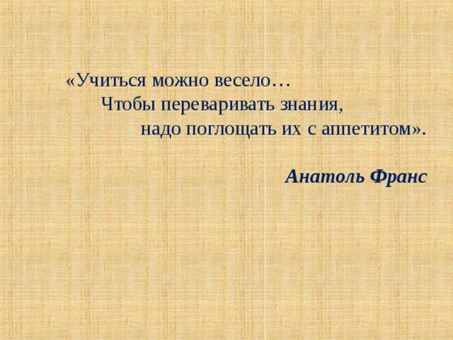 «Учиться можно весело…  Чтобы переваривать знания,  надо поглощать их с аппетитом».  Анатоль Франс