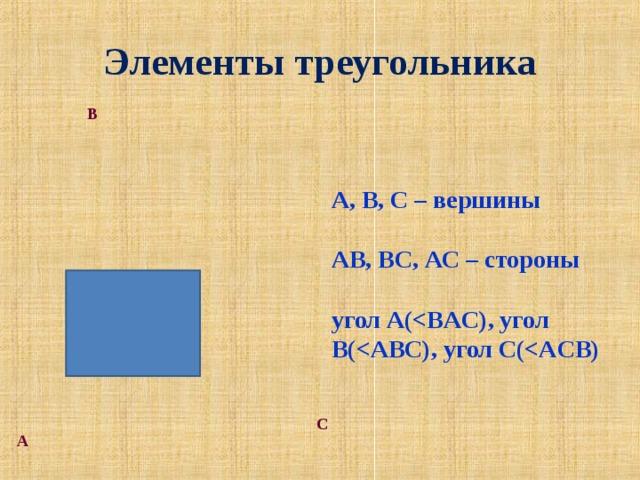 Элементы треугольника В А, В, С – вершины  АВ, ВС, АС – стороны  угол А(  , угол В ( , угол С ( С А