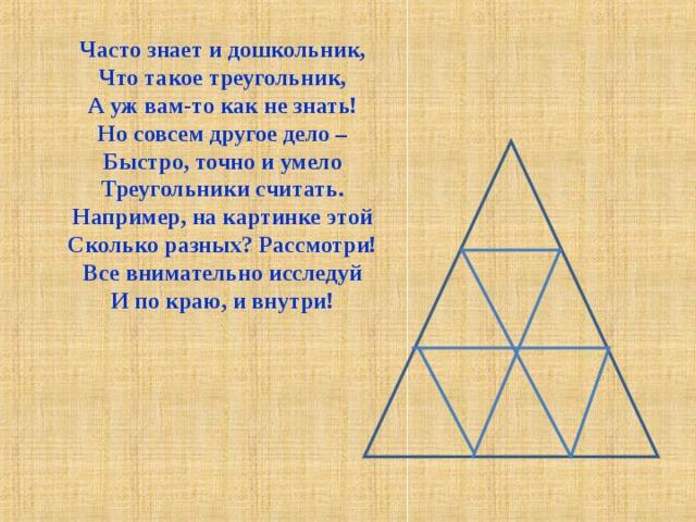 Часто знает и дошкольник,  Что такое треугольник,  А уж вам-то как не знать!  Но совсем другое дело –  Быстро, точно и умело  Треугольники считать.  Например, на картинке этой  Сколько разных? Рассмотри!  Все внимательно исследуй  И по краю, и внутри!