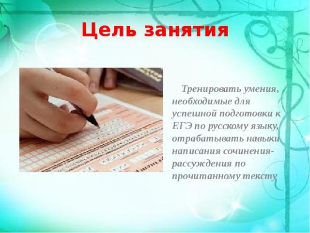 Цель занятия  Тренировать умения, необходимые для успешной подготовки к ЕГЭ по русскому языку, отрабатывать навыки написания сочинения-рассуждения по прочитанному тексту
