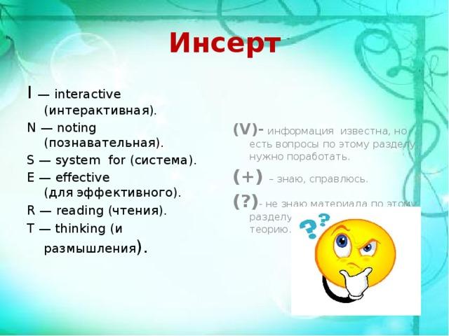 Инсерт I — interactive (интерактивная). (V)-  информация известна, но есть вопросы по этому разделу, нужно поработать. N— noting (познавательная). (+)  – знаю, справлюсь. S— system for (система). (?) - не знаю материала по этому разделу, нужно изучить теорию. E— effective (дляэффективного). R— reading (чтения). T— thinking(и размышления ).