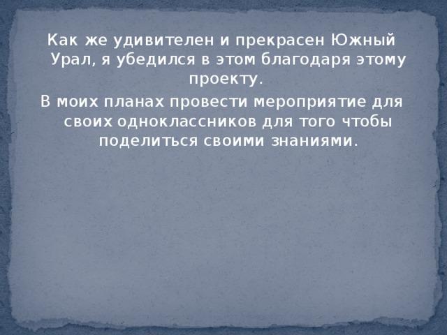 Как же удивителен и прекрасен Южный Урал, я убедился в этом благодаря этому проекту. В моих планах провести мероприятие для своих одноклассников для того чтобы поделиться своими знаниями.