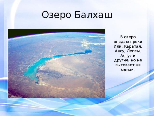 Озеро Балхаш В озеро впадают реки Или, Каратал, Аксу, Лепсы, Аягуз и другие, но не вытекает ни одной.