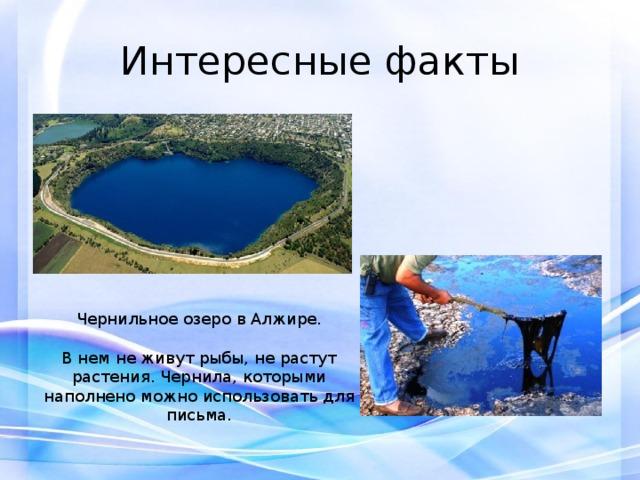Интересные факты Чернильное озеро в Алжире. В нем не живут рыбы, не растут растения. Чернила, которыми наполнено можно использовать для письма.