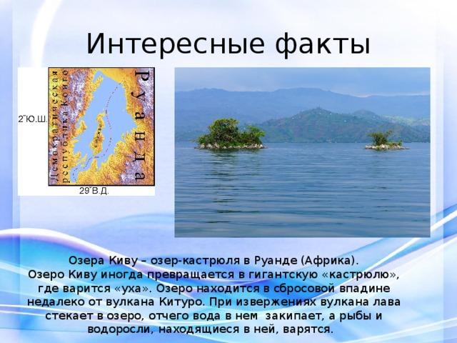 Интересные факты Озера Киву – озер-кастрюля в Руанде (Африка). Озеро Киву иногда превращается в гигантскую «кастрюлю», где варится «уха». Озеро находится в сбросовой впадине недалеко от вулкана Китуро. При извержениях вулкана лава стекает в озеро, отчего вода в нем закипает, а рыбы и водоросли, находящиеся в ней, варятся.