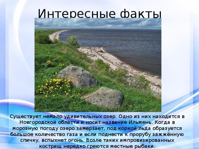 Интересные факты Существует немало удивительных озер. Одно из них находится в Новгородской области и носит название Ильмень. Когда в морозную погоду озеро замерзает, под коркой льда образуется большое количество газа и если поднести к прорубу зажжённую спичку, вспыхнет огонь. Возле таких импровизированных кострищ нередко греются местные рыбаки.