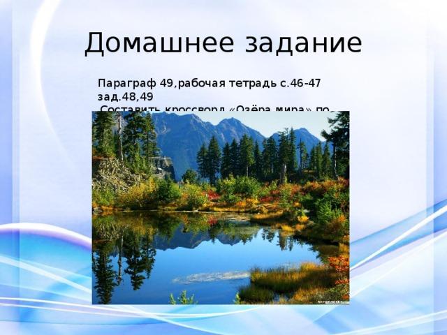 Домашнее задание Параграф 49,рабочая тетрадь с.46-47 зад.48,49 Составить кроссворд «Озёра мира» по желанию.