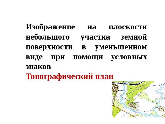 Изображение на плоскости небольшого участка земной поверхности в уменьшенном виде при помощи условных знаков Топографический план