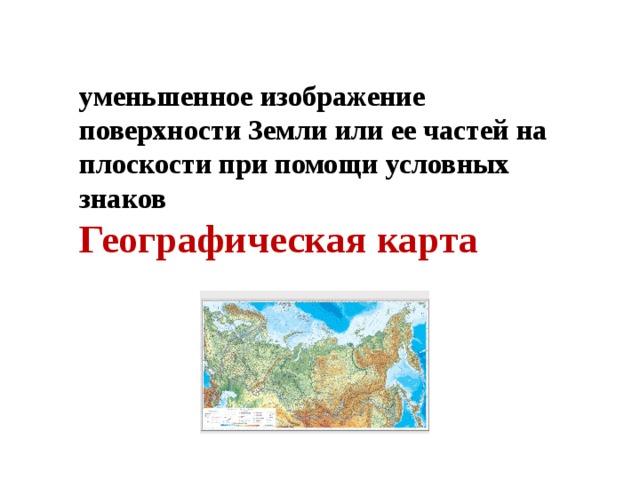 уменьшенное изображение поверхности Земли или ее частей на плоскости при помощи условных знаков Географическая карта