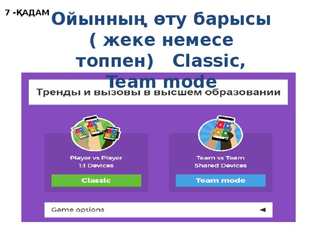 7 -ҚАДАМ Ойынның өту барысы ( жеке немесе топпен) Classic, Team mode