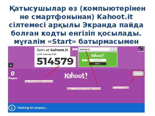 Қатысушылар өз (компыютерінен не смартфонынан) Kahoot.it сілтемесі арқылы Экранда пайда болған кодты енгізіп қосылады. мұғалім «Start» батырмасымен ойынды бастайды.