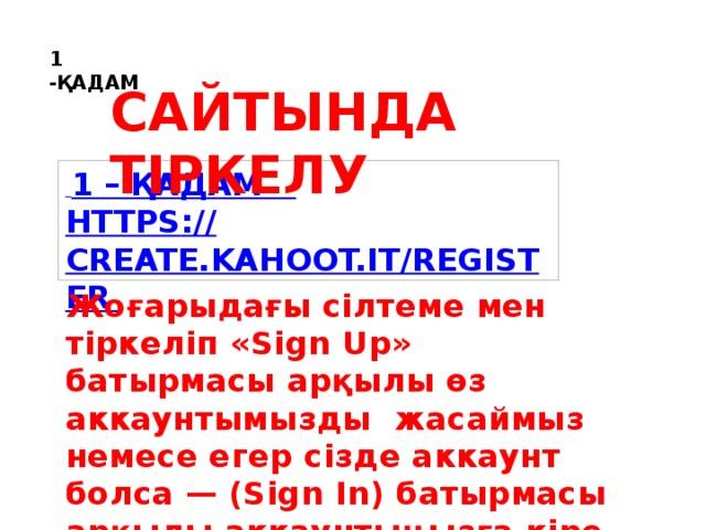 Сайтында тіркелу 1 -ҚАДАМ  1 – қадам https :// create.kahoot.it/registeR Жоғарыдағы сілтеме мен тіркеліп «Sign Up» батырмасы арқылы өз аккаунтымызды жасаймыз немесе егер сізде аккаунт болса — (Sign In) батырмасы арқылы аккаунтыңызға кіре аласыз.