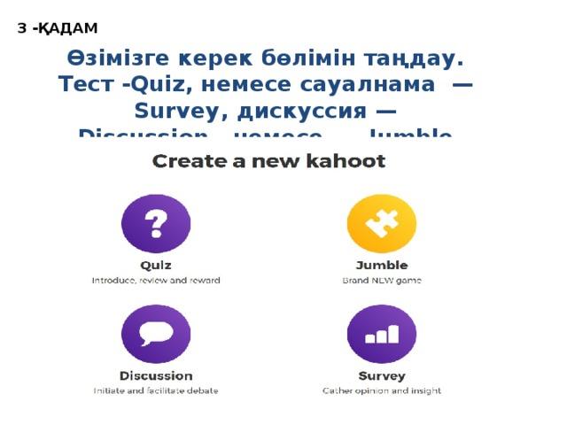 3 -ҚАДАМ Өзімізге керек бөлімін таңдау. Тест -Quiz, немесе сауалнама — Survey, дискуссия — Discussion, немесе — Jumble