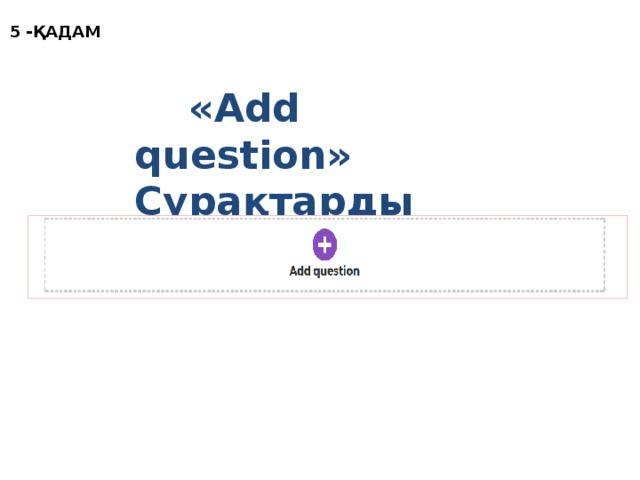 5 -ҚАДАМ  «Add question» Сұрақтарды жасау