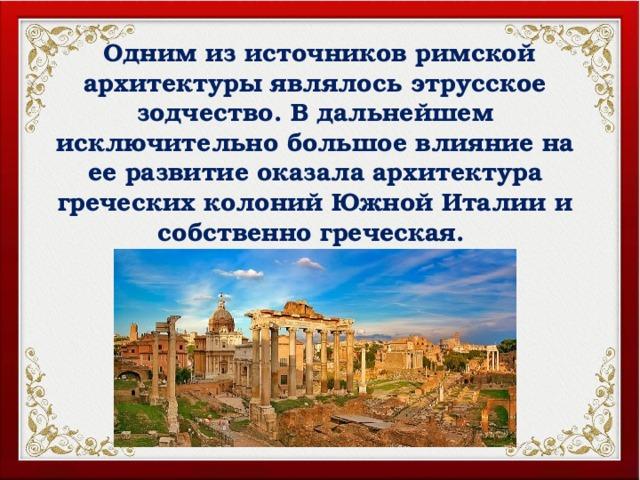 Одним из источников римской архитектуры являлось этрусское зодчество. В дальнейшем исключительно большое влияние на ее развитие оказала архитектура греческих колоний Южной Италии и собственно греческая.