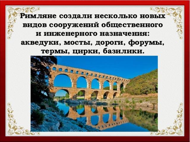 Римляне создали несколько новых видов сооружений общественного и инженерного назначения: акведуки, мосты, дороги, форумы, термы, цирки, базилики.