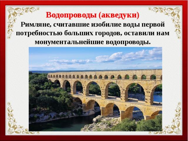 Водопроводы (акведуки) Римляне, считавшие изобилие воды первой потребностью больших городов, оставили нам монументальнейшие водопроводы.