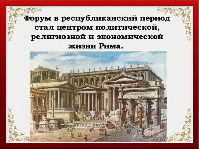 Форум в республиканский период стал центром политической, религиозной и экономической жизни Рима.