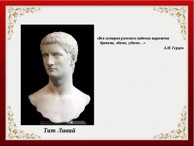«Вся история римского падения выражена бровями, лбами, губами…» А.И. Герцен Тит Ливий