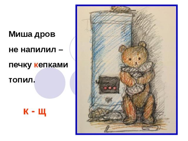 Миша дров не напилил – печку к епками топил. к - щ