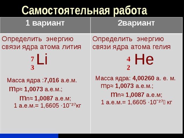 Самостоятельная работа 1 вариант 2вариант Определить энергию связи ядра атома лития Определить энергию связи ядра атома гелия  Li  Не  Масса ядра : 7,016 а.е.м. m p ≈  1,0073 а.е.м.; m n ≈ 1,0087 а.е.м; Масса ядра: 4,00260 а. е. м.  1 а.е.м.= 1,6605 ·10ˉ²⁷кг m p ≈  1,0073 а.е.м.; m n ≈ 1,0087 а.е.м; 1 а.е.м.= 1,6605 ·10ˉ²⁷ кг 7 4 3 2