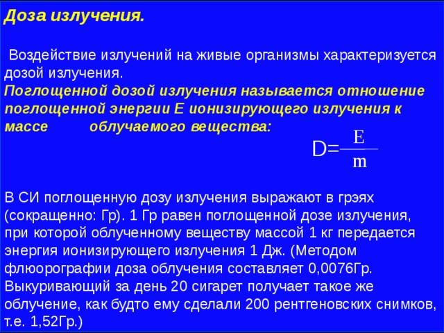 Доза излучения.   Воздействие излучений на живые организмы характеризуется дозой излучения. Поглощенной дозой излучения называется отношение поглощенной энергии Е ионизирующего излучения к массе облучаемого вещества:  D= В СИ поглощенную дозу излучения выражают в грэях (сокращенно: Гр). 1 Гр равен поглощенной дозе излучения, при которой облученному веществу массой 1 кг передается энергия ионизирующего излучения 1 Дж. (Методом флюорографии доза облучения составляет 0,0076Гр. Выкуривающий за день 20 сигарет получает такое же облучение, как будто ему сделали 200 рентгеновских снимков, т.е. 1,52Гр.)  E  m