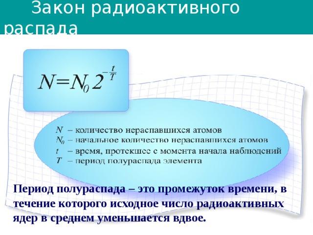 Закон радиоактивного распада Период полураспада – это промежуток времени, в течение которого исходное число радиоактивных ядер в среднем уменьшается вдвое.