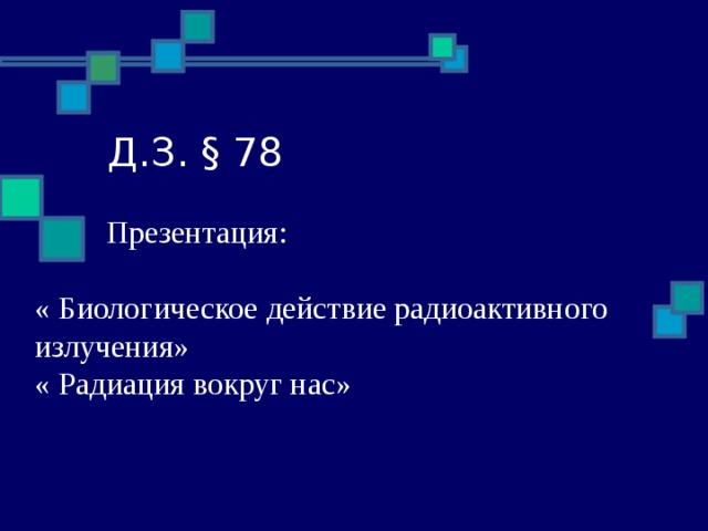 Д.З. § 78  Презентация: « Биологическое действие радиоактивного излучения» « Радиация вокруг нас»