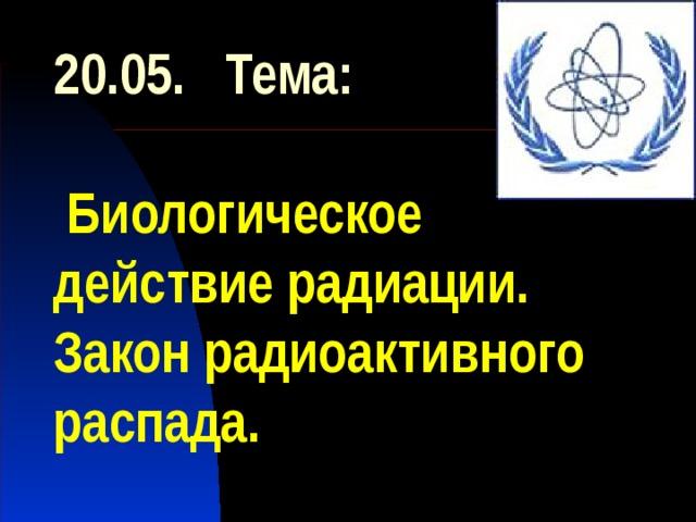 20.05. Тема:   Биологическое действие радиации.  Закон радиоактивного распада.