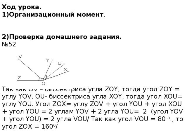 Ход урока.  1)Организационный момент .     2)Проверка домашнего задания.  №52       Так как OV – биссектриса угла ZOY, тогда угол ZOY = углу YOV. OU- биссектриса угла XOY, тогда угол XOU= углу YOU. Угол ZOX= углу ZOV + угол YOU + угол XOU + угол YOU = 2 углам YOV + 2 угла YOU= 2 (угол YOV + угол YOU) = 2 угла VOU/ Так как угол VOU = 80 0 ., то угол ZOX = 160 0 /