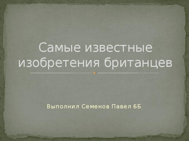 Самые известные изобретения британцев Выполнил Семенов Павел 6Б