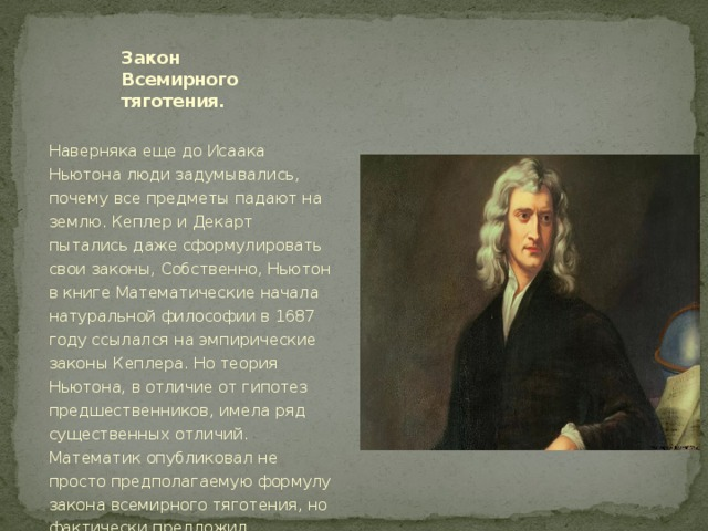 Закон Всемирного тяготения. Наверняка еще до Исаака Ньютона люди задумывались, почему все предметы падают на землю. Кеплер и Декарт пытались даже сформулировать свои законы, Собственно, Ньютон в книге Математические начала натуральной философии в 1687 году ссылался на эмпирические законы Кеплера. Но теория Ньютона, в отличие от гипотез предшественников, имела ряд существенных отличий. Математик опубликовал не просто предполагаемую формулу закона всемирного тяготения, но фактически предложил целостную математическую модель.