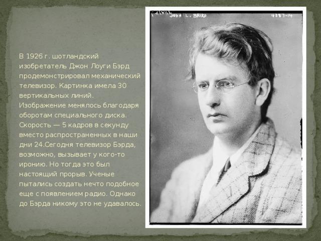 Телевидение. В 1926 г. шотландский изобретатель Джон Лоуги Бэрд продемонстрировал механический телевизор. Картинка имела 30 вертикальных линий. Изображение менялось благодаря оборотам специального диска. Скорость — 5 кадров в секунду вместо распространенных в наши дни 24.Сегодня телевизор Бэрда, возможно, вызывает у кого-то иронию. Но тогда это был настоящий прорыв. Ученые пытались создать нечто подобное еще с появлением радио. Однако до Бэрда никому это не удавалось.