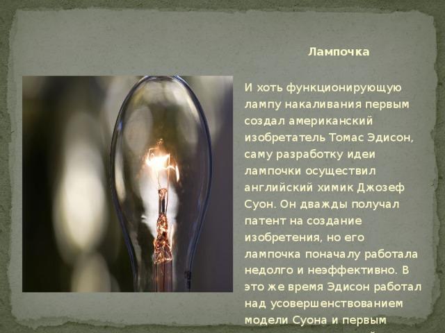 Лампочка И хоть функционирующую лампу накаливания первым создал американский изобретатель Томас Эдисон, саму разработку идеи лампочки осуществил английский химик Джозеф Суон. Он дважды получал патент на создание изобретения, но его лампочка поначалу работала недолго и неэффективно. В это же время Эдисон работал над усовершенствованием модели Суона и первым сделал ее практичной.