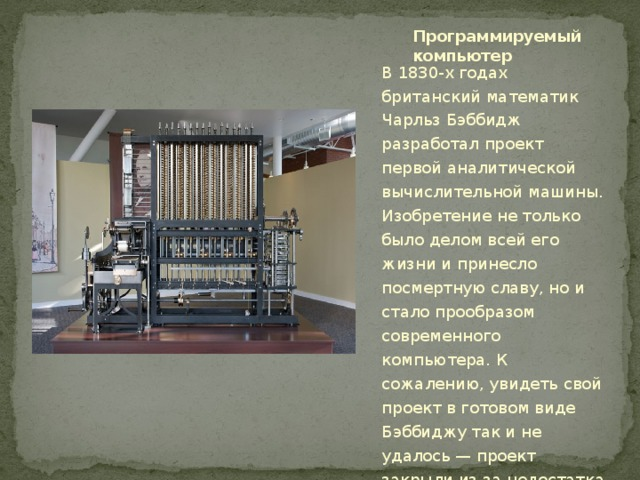 Программируемый компьютер В 1830-х годах британский математик Чарльз Бэббидж разработал проект первой аналитической вычислительной машины. Изобретение не только было делом всей его жизни и принесло посмертную славу, но и стало прообразом современного компьютера. К сожалению, увидеть свой проект в готовом виде Бэббиджу так и не удалось — проект закрыли из-за недостатка средств, а сам компьютер создали лишь в 1989 году.