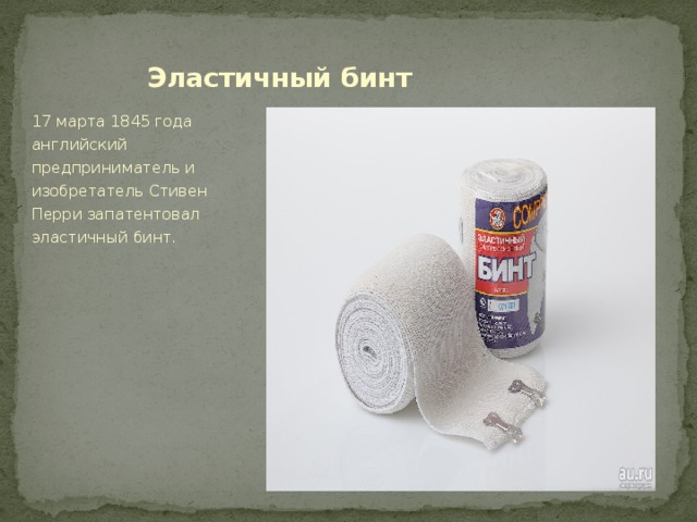 Эластичный бинт 17 марта 1845 года английский предприниматель и изобретатель Стивен Перри запатентовал эластичный бинт.