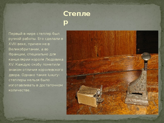 Степлер Первый в мире степлер был ручной работы. Его сделали в XVIII веке, причем не в Великобритании, а во Франции, специально для канцелярии короля Людовика XV. Каждую скобу пометили знаком отличия королевского двора. Однако такие luxury-степлеры нельзя было изготавливать в достаточном количестве.