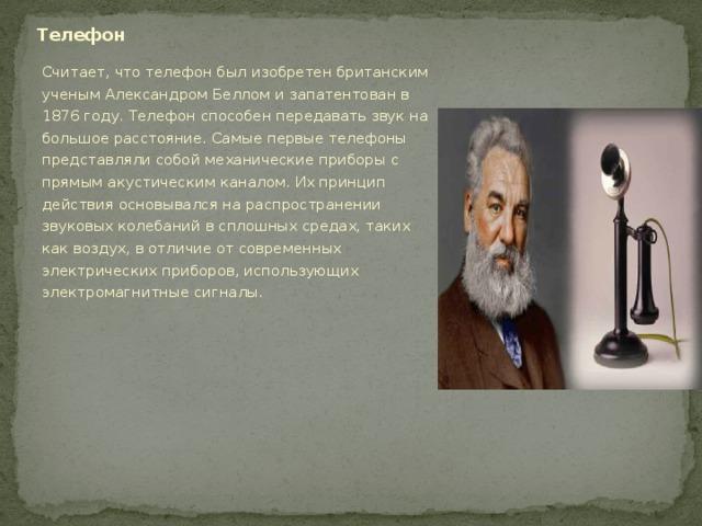 Телефон Считает, что телефон был изобретен британским ученым Александром Беллом и запатентован в 1876 году. Телефон способен передавать звук на большое расстояние. Самые первые телефоны представляли собой механические приборы с прямым акустическим каналом. Их принцип действия основывался на распространении звуковых колебаний в сплошных средах, таких как воздух, в отличие от современных электрических приборов, использующих электромагнитные сигналы.
