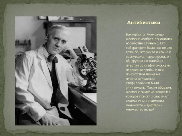 Антибиотики Бактериолог Александр Флеминг изобрел пеницилин абсолютно случайно. Его лаборатория была настолько грязной, что уехав к семье и вернувшись через месяц, он обнаружил на одной из пластин со стафилококками плесневые грибы. И все присутствовавшие на пластине колонии стафилококков были уничтожены. Таким образом, Флеминг выделил вещество, которое помогло спасти от скарлатины, пневмонии, менингита и дифтерии множество людей.