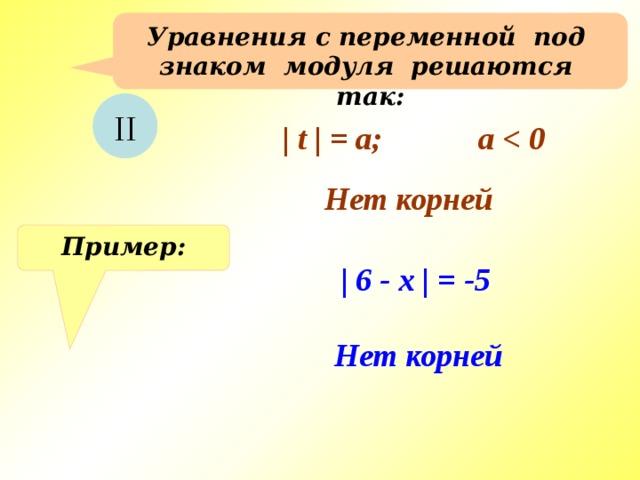 Уравнения с переменной под знаком модуля решаются так:  II | t | = a; a  Нет корней Пример: | 6 - x | = -5 Нет корней
