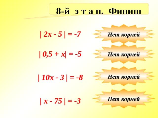 8-й э т а п. Финиш Нет корней | 2x - 5 | = -7 Нет корней | 0,5 + х| = -5 Нет корней | 10х - 3 | = -8 Нет корней | x - 75 | = -3