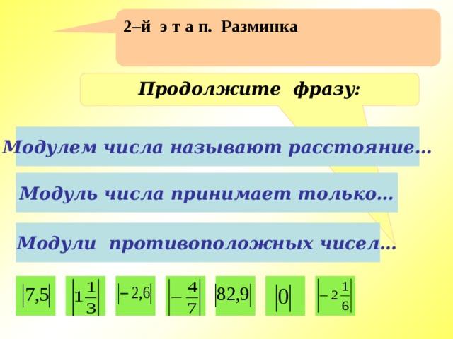 2–й э т а п. Разминка Продолжите фразу: Модулем числа называют расстояние… Модуль числа принимает только…  Модули противоположных чисел…