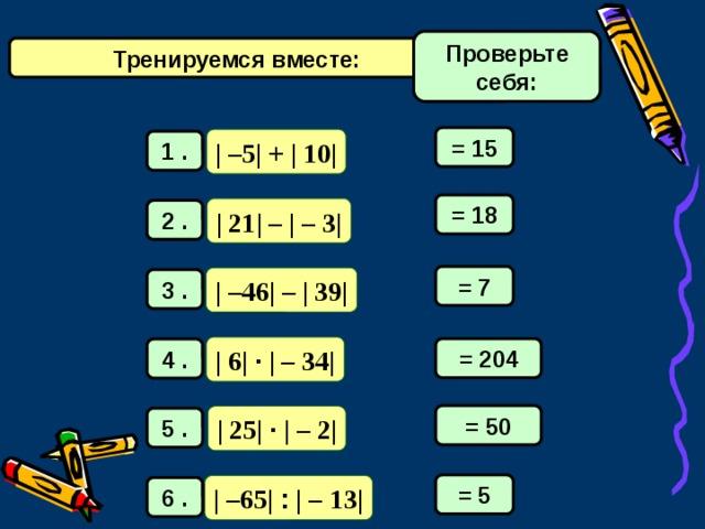 Проверьте себя: Тренируемся вместе: = 15 | –5| + | 10| 1 . = 18 | 21| – | – 3| 2 . = 7 | –46| – | 39| 3 . | 6| · | –  34| = 204 4 . = 50 | 25| · | –  2| 5 . = 5 | –65| : | –  13| 6 .
