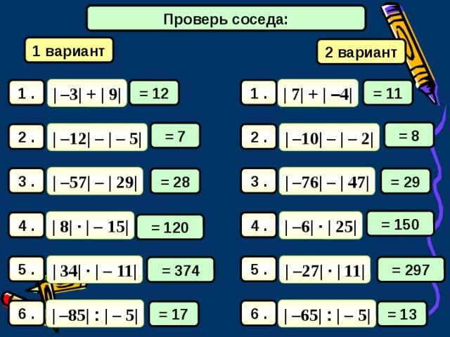 Математический диктант Проверь соседа: 1 вариант 2 вариант | 7| + | – 4| | –3| + | 9| = 11 1 . 1 . = 12 = 8 = 7 | –10| – | – 2| | –12| – | – 5| 2 . 2 . | –76| – | 47| | –57| – | 29| 3 . 3 . = 29 = 28 = 150 | –6| · | 25| | 8| · | –  15| 4 . 4 . = 120 | –27| · | 11| | 34| · | –  11| 5 . 5 . = 297 = 374 | –65| : | –  5| | –85| : | –  5| 6 . 6 . = 17 = 13