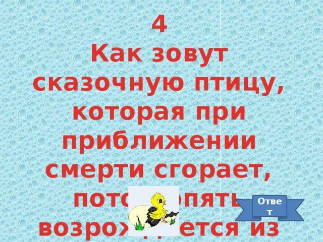 4 Как зовут сказочную птицу, которая при приближении смерти сгорает, потом опять возрождается из пепла? Ответ