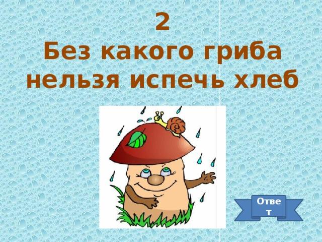 2 Без какого гриба нельзя испечь хлеб Ответ