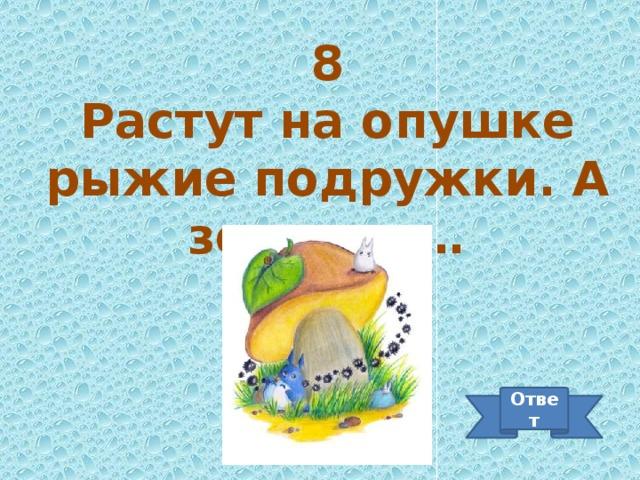 8 Растут на опушке рыжие подружки. А зовут их… Ответ